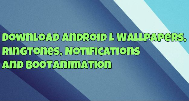 Download Android L Wallpapers, Ringtones, Notifications and Bootanimation