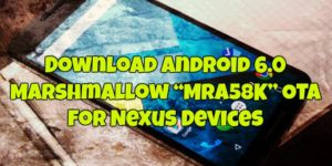 """Download Android 6.0 Marshmallow """"MRA58K"""" OTA for Nexus Devices"""