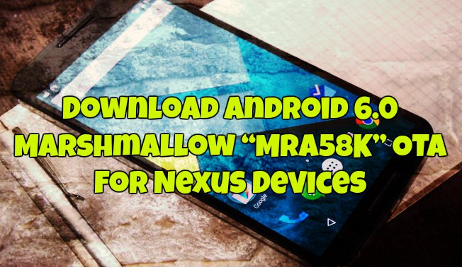 "Download Android 6.0 Marshmallow ""MRA58K"" OTA for Nexus Devices"