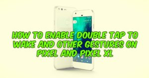 How to Enable Double Tap to Wake and Other Gestures on Pixel And Pixel XL