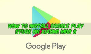 How to Install Google Play Store on Xiaomi MIUI 8