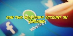 How to Run Two WhatsApp Account on Android [Dual WhatsApp]